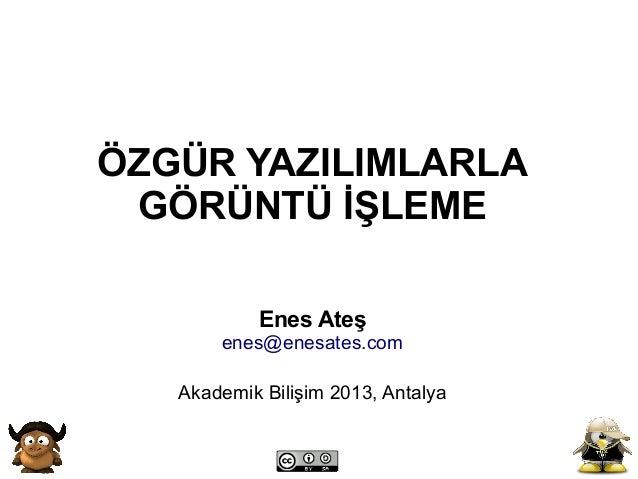 ÖZGÜR YAZILIMLARLA GÖRÜNTÜ İŞLEME           Enes Ateş       enes@enesates.com   Akademik Bilişim 2013, Antalya