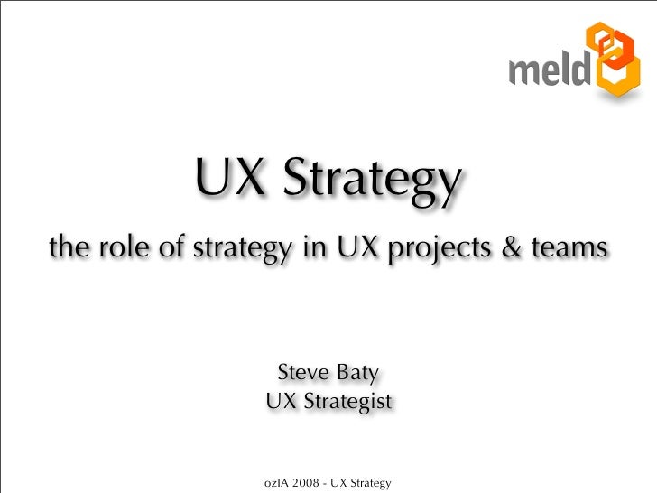 UX Strategy the role of strategy in UX projects & teams                     Steve Baty                 UX Strategist      ...