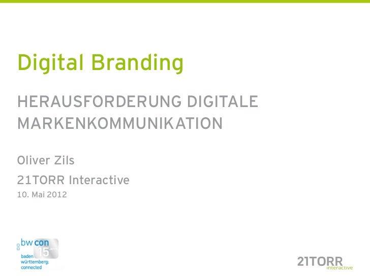 Digital BrandingHERAUSFORDERUNG DIGITALEMARKENKOMMUNIKATIONOliver Zils21TORR Interactive10. Mai 2012