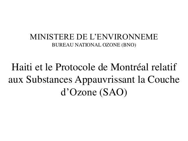 MINISTERE DE L'ENVIRONNEME BUREAU NATIONAL OZONE (BNO) Haiti et le Protocole de Montréal relatif aux Substances Appauvriss...