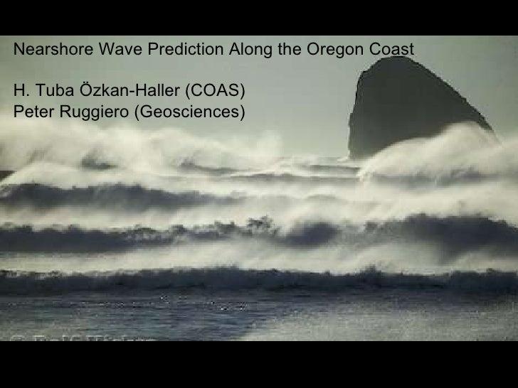 Nearshore Wave Prediction Along the Oregon Coast H. Tuba Özkan-Haller (COAS)  Peter Ruggiero (Geosciences)