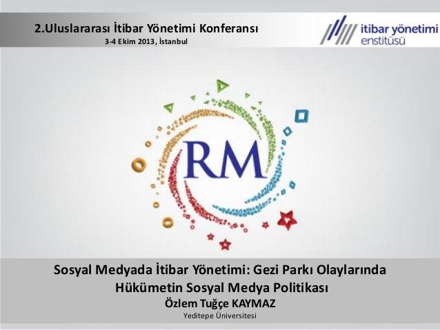 Sosyal Medyada İtibar Yönetimi: Gezi Parkı Olaylarında Hükümetin Sosyal Medya Politikası Özlem Tuğçe KAYMAZ Yeditepe Ünive...