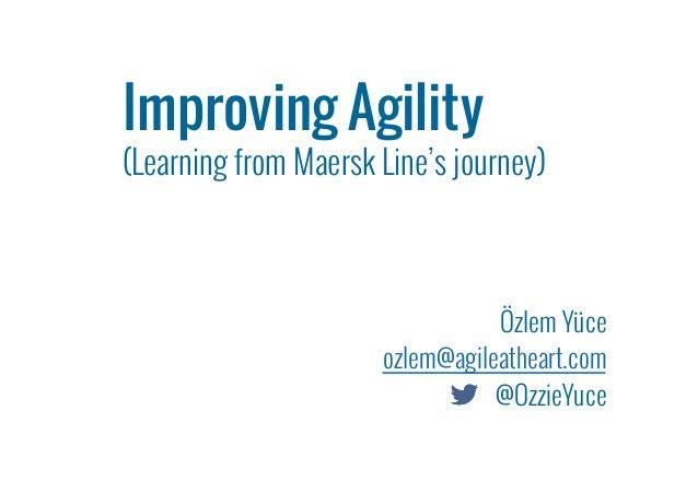 Özlem Yüce ozlem@agileatheart.com @OzzieYuce Improving Agility   (Learning from Maersk Line's journey)