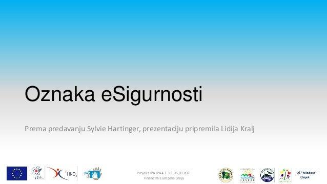 Oznaka eSigurnosti Prema predavanju Sylvie Hartinger, prezentaciju pripremila Lidija Kralj  Projekt IPA IPA4.1.3.1.06.01.c...