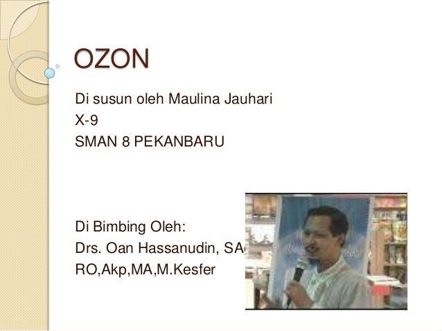 OZONDi susun oleh Maulina JauhariX-9SMAN 8 PEKANBARUDi Bimbing Oleh:Drs. Oan Hassanudin, SAg,RO,Akp,MA,M.Kesfer