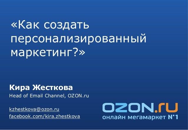 «Как создатьперсонализированныймаркетинг?»Кира ЖестковаHead of Email Channel, OZON.rukzhestkova@ozon.rufacebook.com/kira.z...