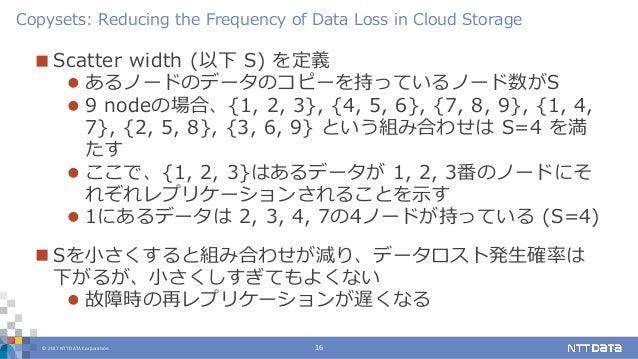 © 2017 NTT DATA Corporation 16  Scatter width (以下 S) を定義  あるノードのデータのコピーを持っているノード数がS  9 nodeの場合、{1, 2, 3}, {4, 5, 6}, {7...