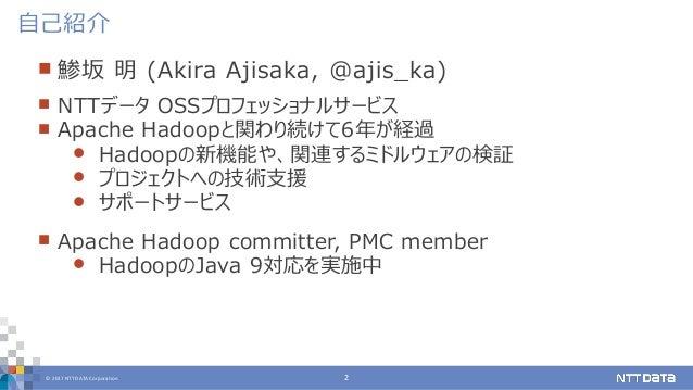© 2017 NTT DATA Corporation 2  鯵坂 明 (Akira Ajisaka, @ajis_ka)  NTTデータ OSSプロフェッショナルサービス  Apache Hadoopと関わり続けて6年が経過  Had...