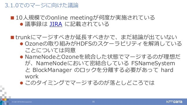 © 2017 NTT DATA Corporation 31  10人規模でのonline meetingが何度か実施されている  議事録は JIRA に記載されている  trunkにマージすべきか延長すべきかで、まだ結論が出ていない ...