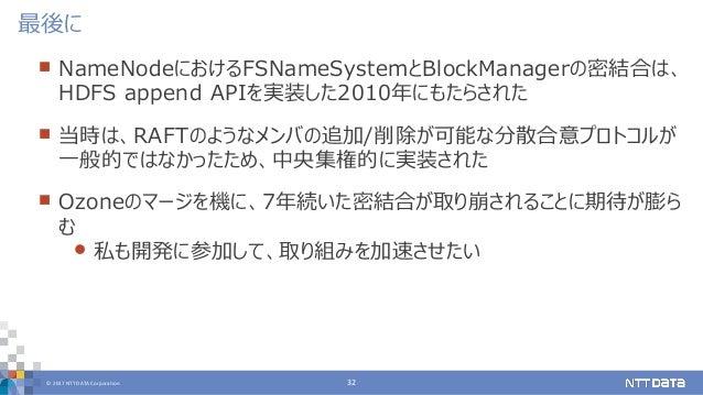 © 2017 NTT DATA Corporation 32  NameNodeにおけるFSNameSystemとBlockManagerの密結合は、 HDFS append APIを実装した2010年にもたらされた  当時は、RAFTのよ...