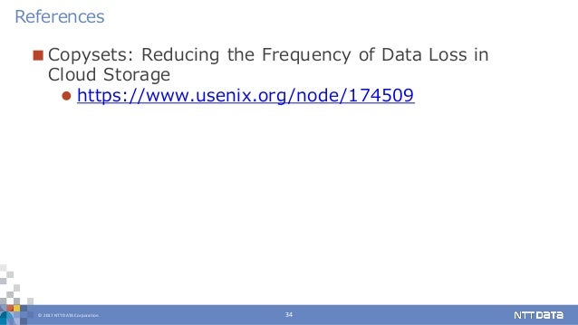 © 2017 NTT DATA Corporation 34  Copysets: Reducing the Frequency of Data Loss in Cloud Storage  https://www.usenix.org/n...