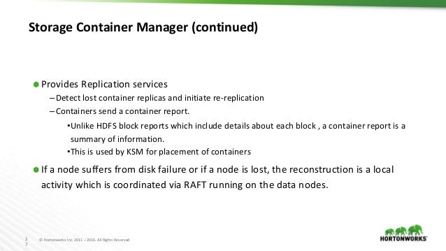 2 7 © Hortonworks Inc. 2011 – 2016. All Rights Reserved Storage Container Manager (continued) ⬢ Provides Replication servi...