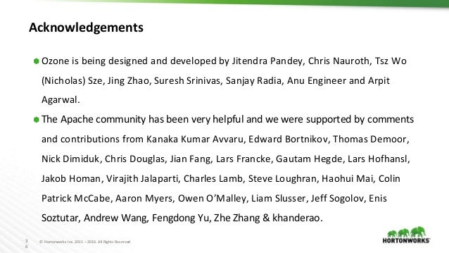 3 6 © Hortonworks Inc. 2011 – 2016. All Rights Reserved Acknowledgements ⬢ Ozone is being designed and developed by Jitend...