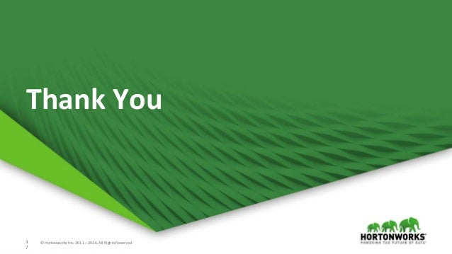 3 7 © Hortonworks Inc. 2011 – 2016. All Rights Reserved3 7 © Hortonworks Inc. 2011 – 2016. All Rights Reserved Thank You