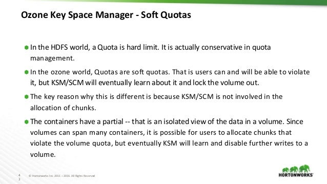 4 3 © Hortonworks Inc. 2011 – 2016. All Rights Reserved Ozone Key Space Manager - Soft Quotas ⬢ In the HDFS world, a Quota...