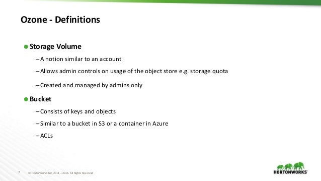 7 © Hortonworks Inc. 2011 – 2016. All Rights Reserved Ozone - Definitions ⬢ Storage Volume –A notion similar to an account...
