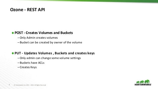 9 © Hortonworks Inc. 2011 – 2016. All Rights Reserved Ozone - REST API ⬢ POST - Creates Volumes and Buckets –Only Admin cr...