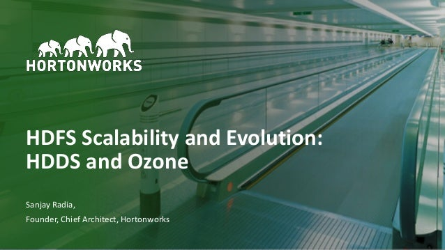 1 © Hortonworks Inc. 2011–2018. All rights reserved HDFS Scalability and Evolution: HDDS and Ozone Sanjay Radia, Founder, ...