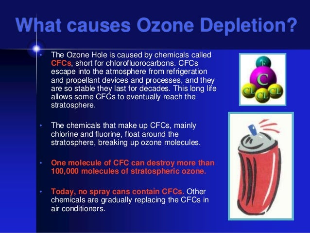 the depletion of the ozone layer caused by chlorofluorocarbons cfcs When cfcs reach the upper atmosphere they are first degraded by the very high energy of uv (ultra-violet) radiation degradation of cfc leaves a free chlorine atom the basic cause of ozone layer depletion is that this chlorine atom then breaks up ozone molecules ozone then disappears.