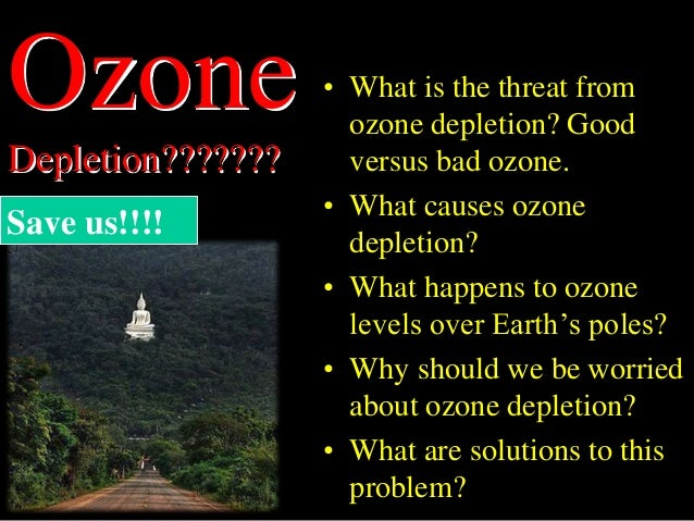 Ozone Depletion??????? • What is the threat from ozone depletion? Good versus bad ozone. • What causes ozone depletion? • ...