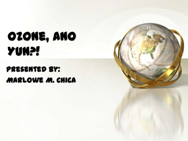 Ozone, Ano Yun?! Presented by: Marlowe M. Chica