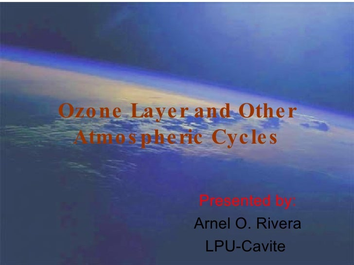 Ozone Layer and Other Atmospheric Cycles Presented by: Arnel O. Rivera LPU-Cavite