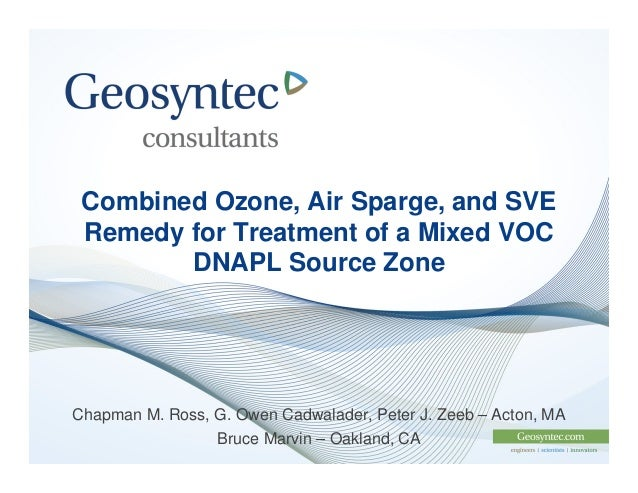 Combined Ozone, Air Sparge, and SVE Remedy for Treatment of a Mixed VOC        DNAPL Source ZoneChapman M. Ross, G. Owen C...
