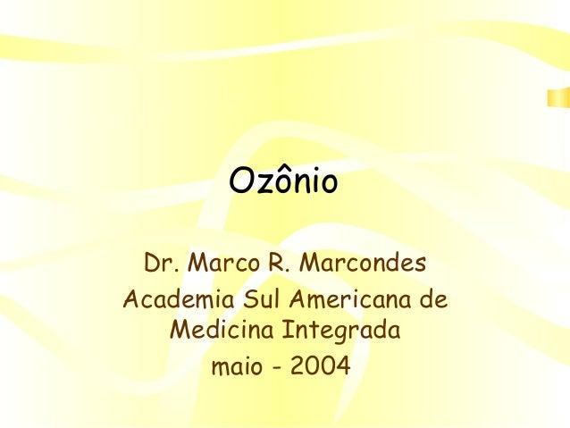 Ozônio Dr. Marco R. Marcondes Academia Sul Americana de Medicina Integrada maio - 2004