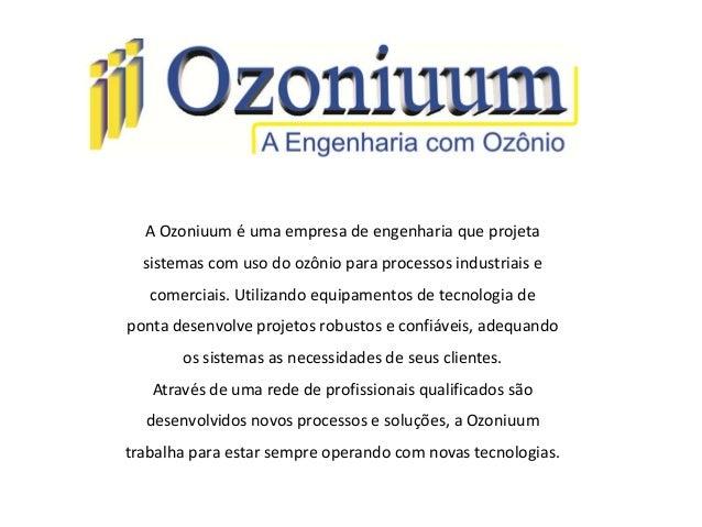 A Ozoniuum é uma empresa de engenharia que projetasistemas com uso do ozônio para processos industriais ecomerciais. Utili...