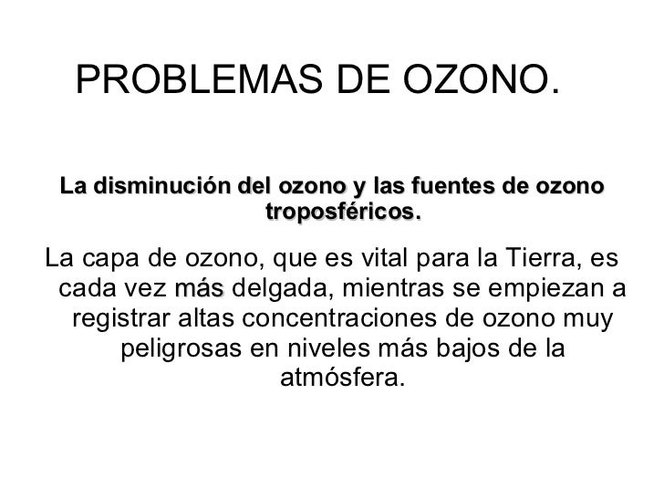PROBLEMAS DE OZONO. La disminución del ozono y las fuentes de ozono troposféricos. La capa de ozono, que es vital para la ...