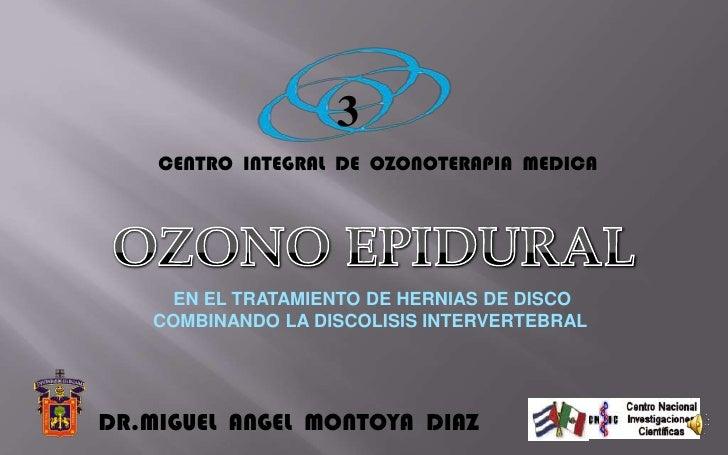3 CENTRO  INTEGRAL  DE  OZONOTERAPIA  MEDICA OZONO EPIDURAL        EN EL TRATAMIENTO DE HERNIAS DE DISCO    COMBINANDO LA ...