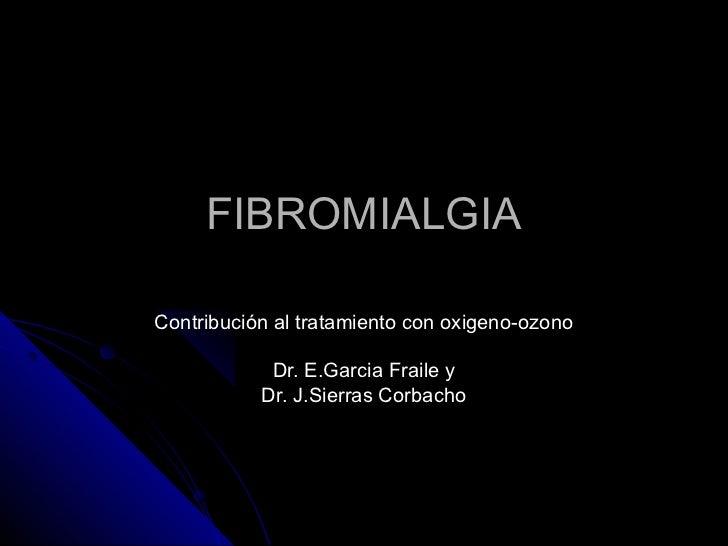 FIBROMIALGIAContribución al tratamiento con oxigeno-ozono            Dr. E.Garcia Fraile y           Dr. J.Sierras Corbacho