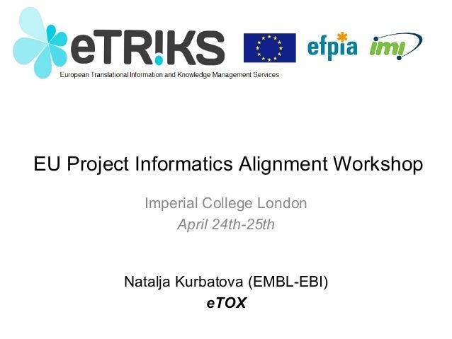 EU Project Informatics Alignment Workshop Imperial College London April 24th-25th Natalja Kurbatova (EMBL-EBI) eTOX