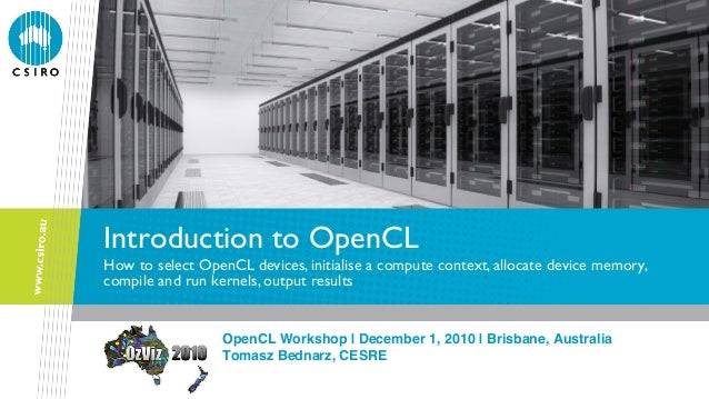 Introduction to OpenCL How to select OpenCL devices, initialise a compute context, allocate device memory, compile and run...