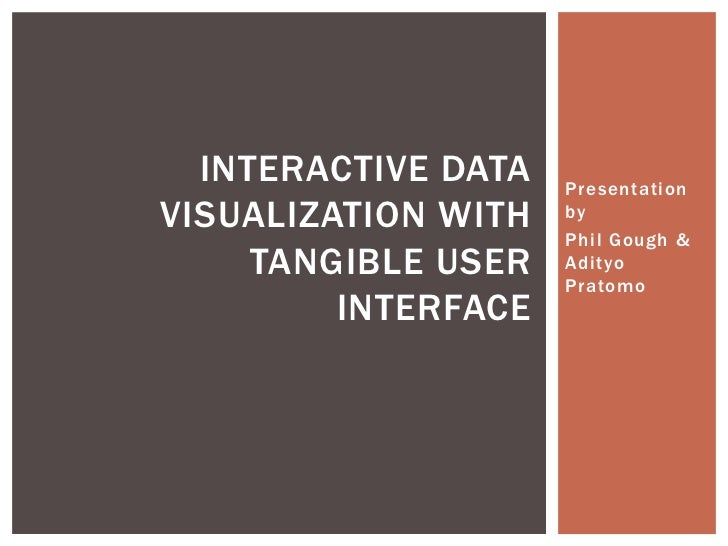 INTERACTIVE DATA   PresentationVISUALIZATION WITH   by                     Phil Gough &     TANGIBLE USER   Adityo        ...
