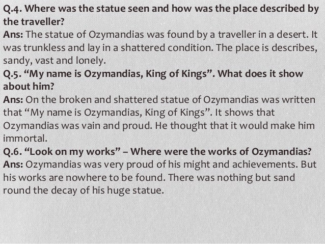 ozymandias and immortality Been ironically disproved ozymandias's works have crumbled and disappeared,  his civilization is gone,  neither property nor the king himself is immortal.