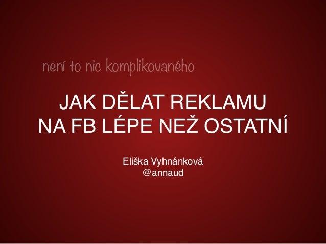 Eliška Vyhnánková @annaud není to nic komplikovaného JAK DĚLAT REKLAMU NA FB LÉPE NEŽ OSTATNÍ