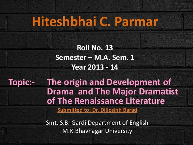 Hiteshbhai C. Parmar Roll No. 13 Semester – M.A. Sem. 1 Year 2013 - 14  Topic:-  The origin and Development of Drama and T...
