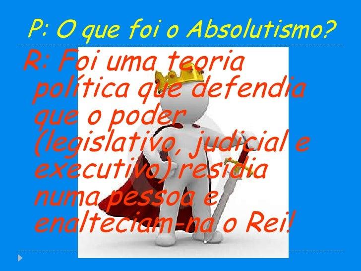 P: O que foi o Absolutismo?<br />R: Foi uma teoria política que defendia que o poder (legislativo, judicial e executivo) r...
