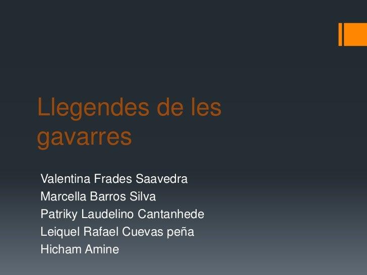 Llegendes de les gavarres <br />Valentina Frades Saavedra<br />Marcella Barros Silva<br />Patriky Laudelino Cantanhede<br ...