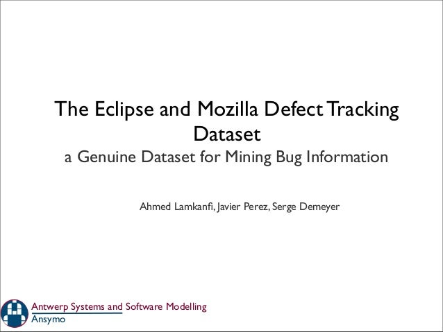 The Eclipse and Mozilla Defect TrackingDataseta Genuine Dataset for Mining Bug InformationAnsymoAntwerp Systems and Softwa...