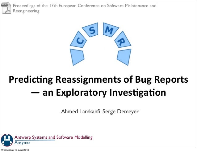 Predicng	  Reassignments	  of	  Bug	  Reports	  —	  an	  Exploratory	  InvesgaonAhmed Lamkanfi, Serge DemeyerAnsymoAntwerp ...
