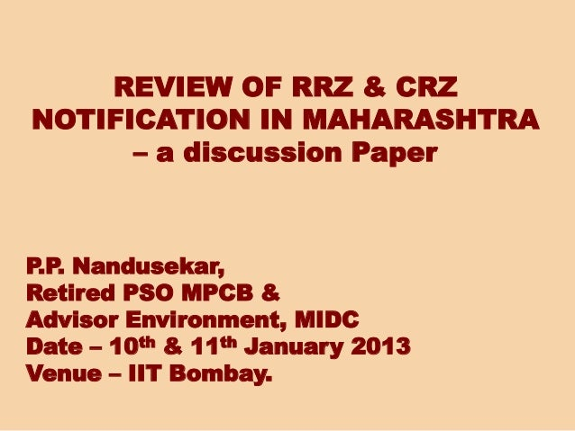 REVIEW OF RRZ & CRZ NOTIFICATION IN MAHARASHTRA – a discussion Paper P.P. Nandusekar, Retired PSO MPCB & Advisor Environme...