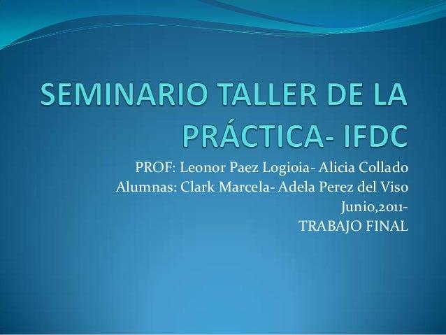 PROF: Leonor Paez Logioia- Alicia Collado Alumnas: Clark Marcela- Adela Perez del Viso Junio,2011TRABAJO FINAL