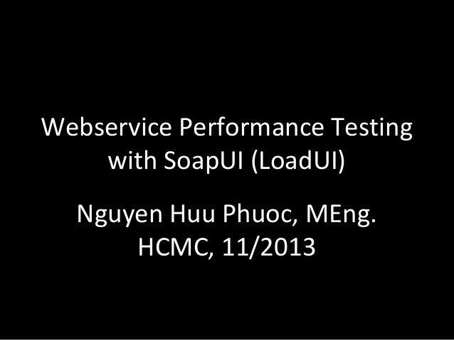 Webservice Performance Testing with SoapUI (LoadUI) Nguyen Huu Phuoc, MEng. HCMC, 11/2013