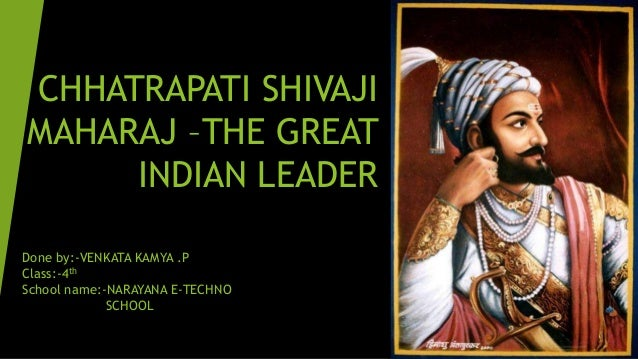 CHHATRAPATI SHIVAJI MAHARAJ –THE GREAT INDIAN LEADER Done by:-VENKATA KAMYA .P Class:-4th School name:-NARAYANA E-TECHNO S...