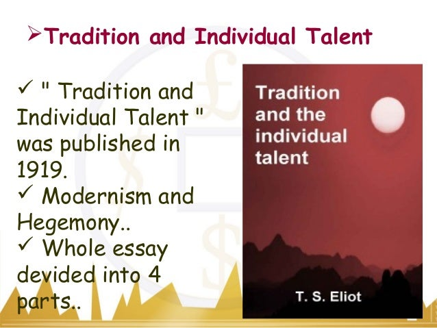 ts eliot essay tradition and the individual talent Perhaps his best-known essay, tradition and the individual talent was first published in 1919 and soon after included in the sacred wood: essays on poetry and criticism (1920) eliot's idea of tradition is complex and unusual.