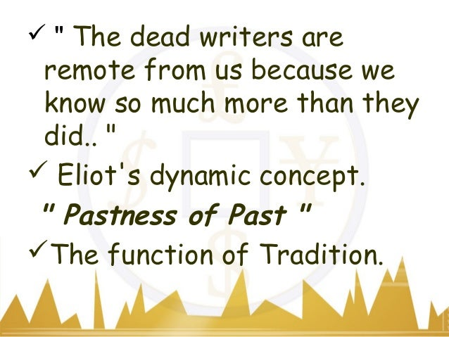 eliot on tradition and individual talent Next year's words: t s eliot's tradition and the individual talent - the memory throws up high and drya crowd of twisted thingsa twisted branch upon the beacheaten smooth, and polishedas if the world gave upthe secret of its skeleton,stiff and white—rhapsody on a windy night.