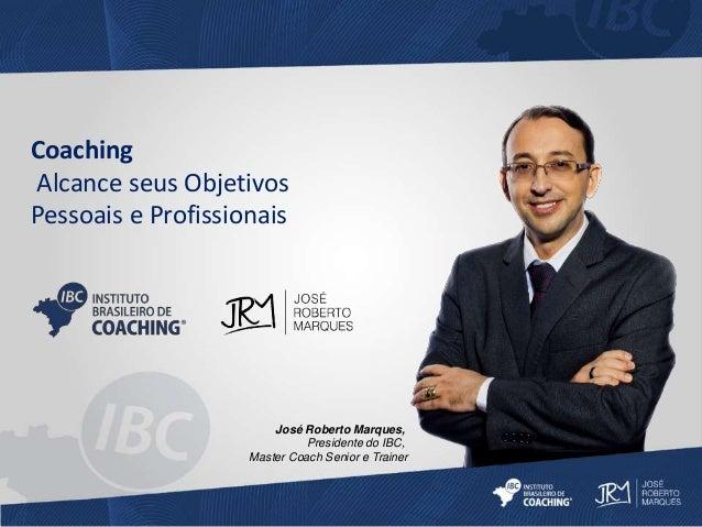Coaching  Alcance seus Objetivos  Pessoais e Profissionais  José Roberto Marques,  Presidente do IBC,  Master Coach Senior...