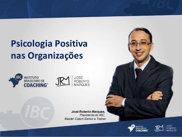 Psicologia Positiva  nas Organizações  José Roberto Marques,  Presidente do IBC,  Master Coach Senior e Trainer